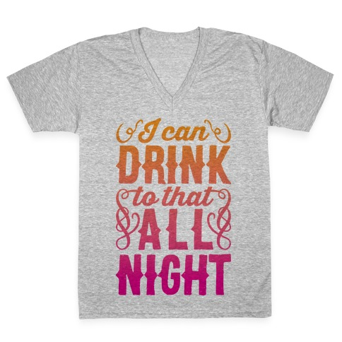 I Can Drink To That All Night V-Neck Tee Shirt