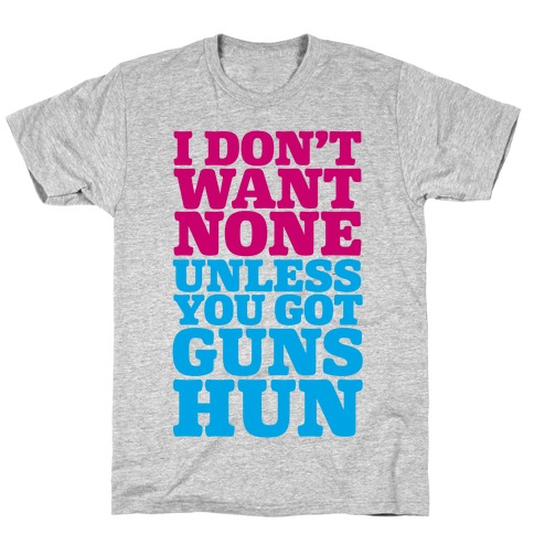 I Don't Want None Unless You Got Guns Hun T-Shirt