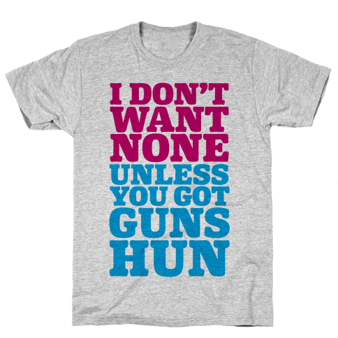 I Don't Want None Unless You Got Guns Hun Mens T-Shirt