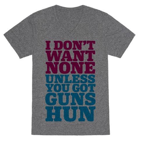 I Don't Want None Unless You Got Guns Hun V-Neck Tee Shirt