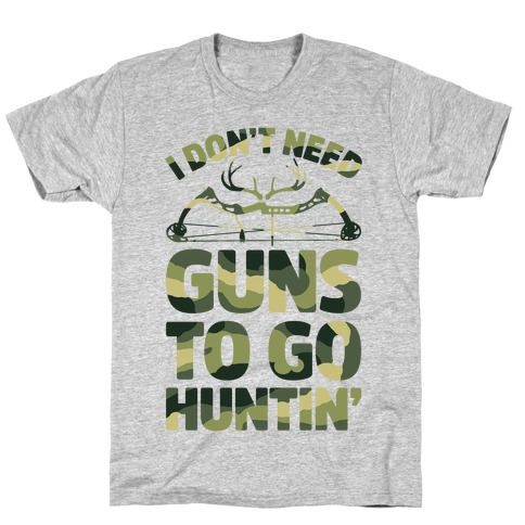 I Don't Need Guns To Go Hunting T-Shirt
