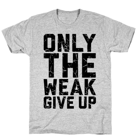 Only The Weak Give Up T-Shirt