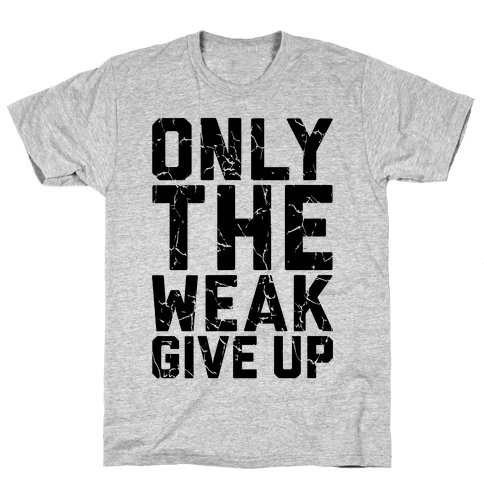 Only The Weak Give Up Mens T-Shirt