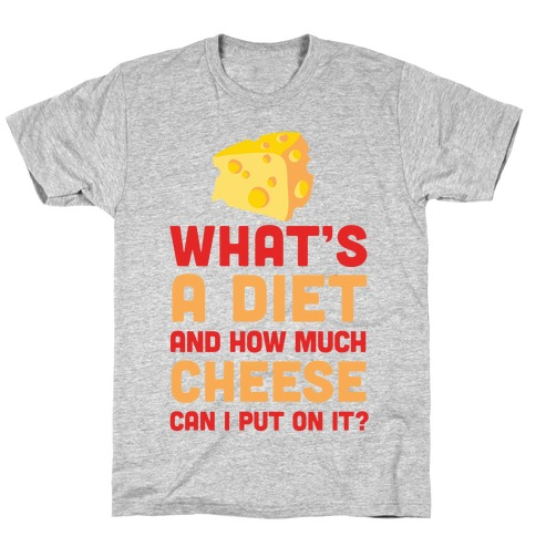 What's A Diet And How Much Cheese Can I Put On It? T-Shirt