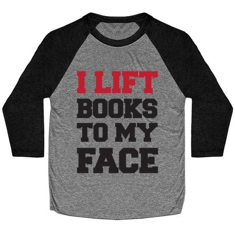I Lift Books To My Face Baseball Tee
