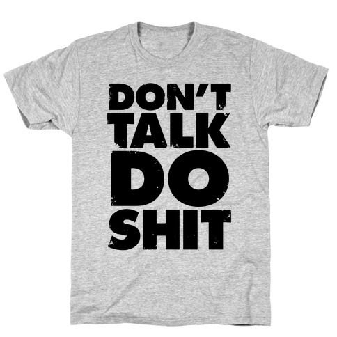 Don't Talk, Do Shit T-Shirt