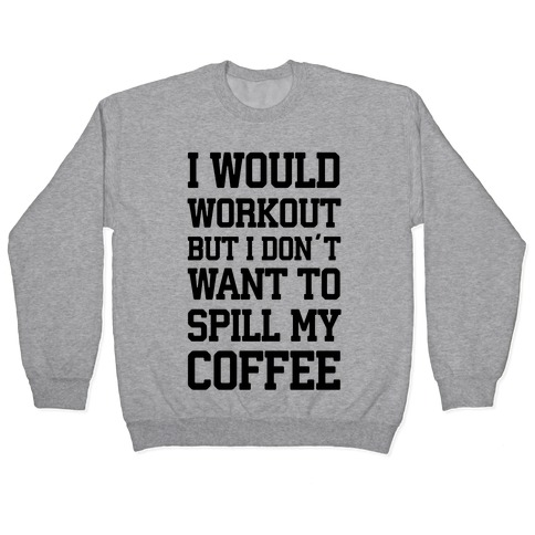 I Would Workout But I Don't Want To Spill My Coffee Pullover