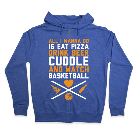 Pizza, Beer, Cuddling, And Basketball Zip Hoodie