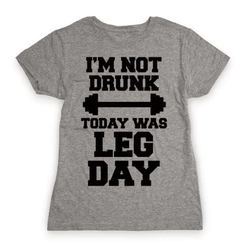 I'm Not Drunk, Today Was Leg Day Womens T-Shirt