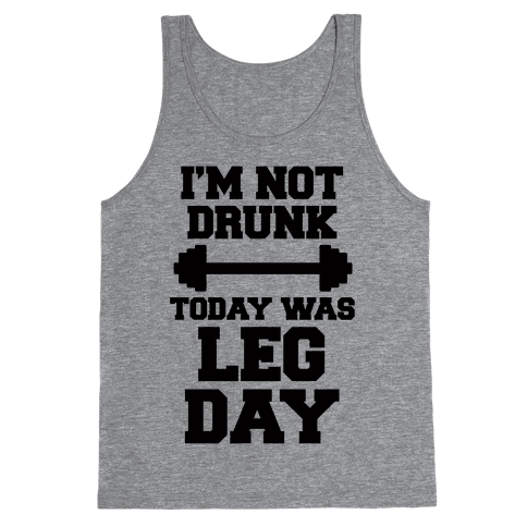 I'm Not Drunk, Today Was Leg Day Tank Top