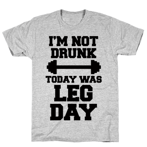 I'm Not Drunk, Today Was Leg Day Mens/Unisex T-Shirt