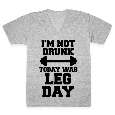 I'm Not Drunk, Today Was Leg Day V-Neck Tee Shirt