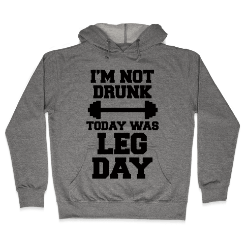 I'm Not Drunk, Today Was Leg Day Hooded Sweatshirt