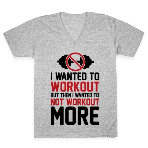 I Wanted To Workout But Then I Wanted To Not Workout More V-Neck Tee Shirt