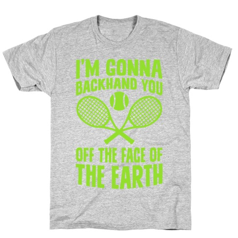 I'm Gonna Backhand You Off The Face Of The Earth T-Shirt