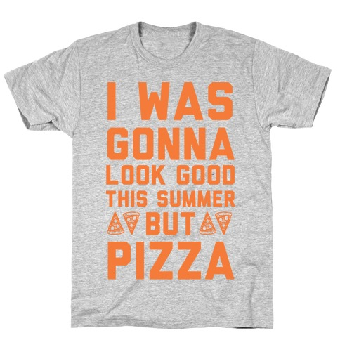 I Was Gonna Look Good This Summer But Pizza T-Shirt