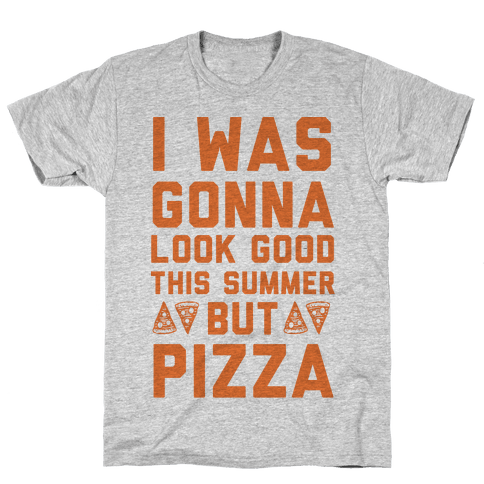 I Was Gonna Look Good This Summer But Pizza Mens/Unisex T-Shirt