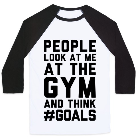 People Look At Me At The Gym And Think #GOALS Baseball Tee