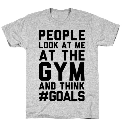 People Look At Me At The Gym And Think #GOALS Mens T-Shirt