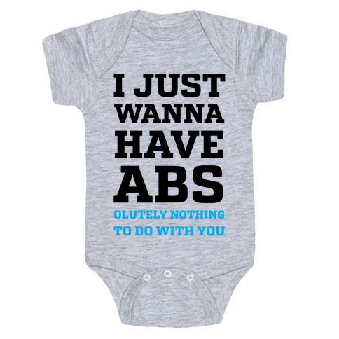 I Just Wanna Have Abs - olutely Nothing To Do With You Baby Onesy