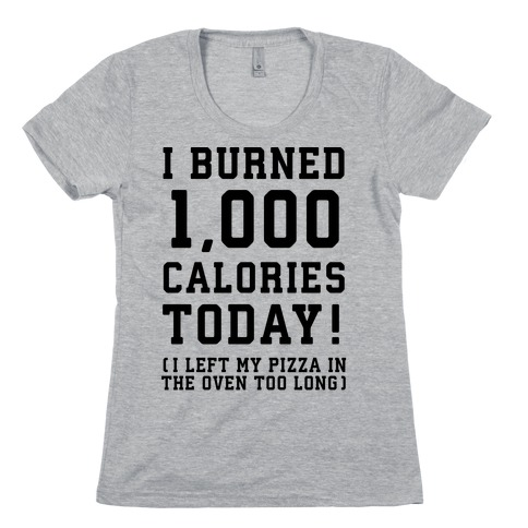I Burned 1,000 Calories Today! Womens T-Shirt