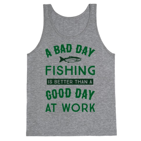 A Bad Day Fishing Is Still Better Than A Good Day At Work Tank Top