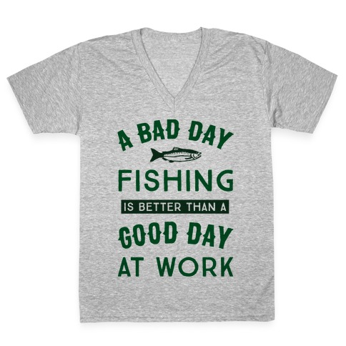 A Bad Day Fishing Is Still Better Than A Good Day At Work V-Neck Tee Shirt