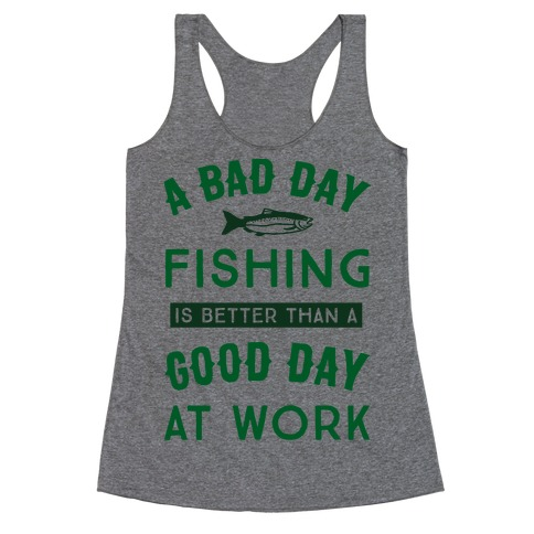 A Bad Day Fishing Is Still Better Than A Good Day At Work Racerback Tank Top