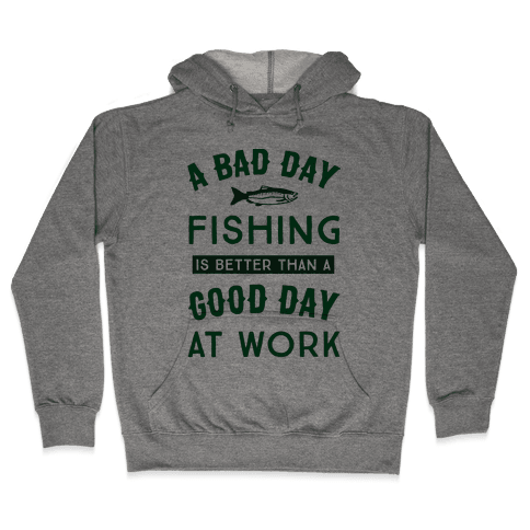 A Bad Day Fishing Is Still Better Than A Good Day At Work Hooded Sweatshirt