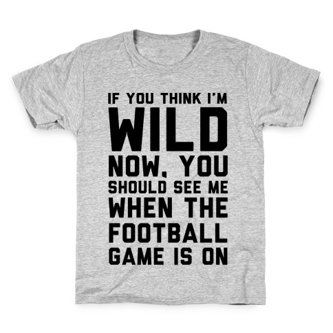 If You Think I'm Wild Now You Should See Me When The Football Game is On Kids T-Shirt