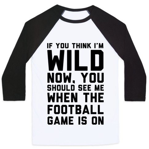 If You Think I'm Wild Now You Should See Me When The Football Game is On Baseball Tee
