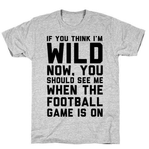 If You Think I'm Wild Now You Should See Me When The Football Game is On T-Shirt