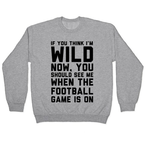If You Think I'm Wild Now You Should See Me When The Football Game is On Pullover