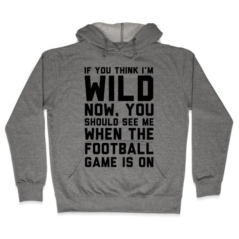 If You Think I'm Wild Now You Should See Me When The Football Game is On Hooded Sweatshirt