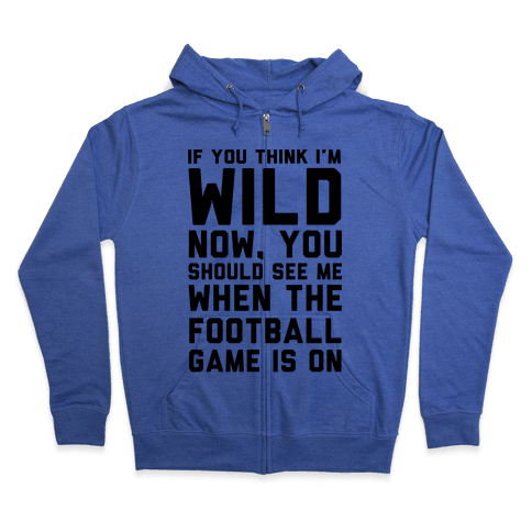 If You Think I'm Wild Now You Should See Me When The Football Game is On Zip Hoodie