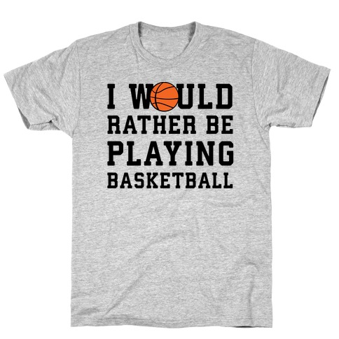 I Would Rather Be Playing Basketball T-Shirt