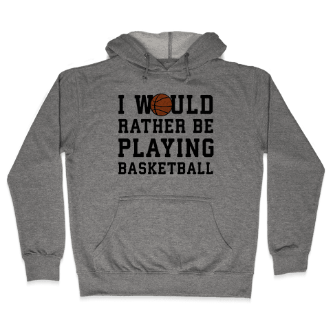 I Would Rather Be Playing Basketball Hooded Sweatshirt