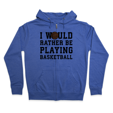 I Would Rather Be Playing Basketball Zip Hoodie