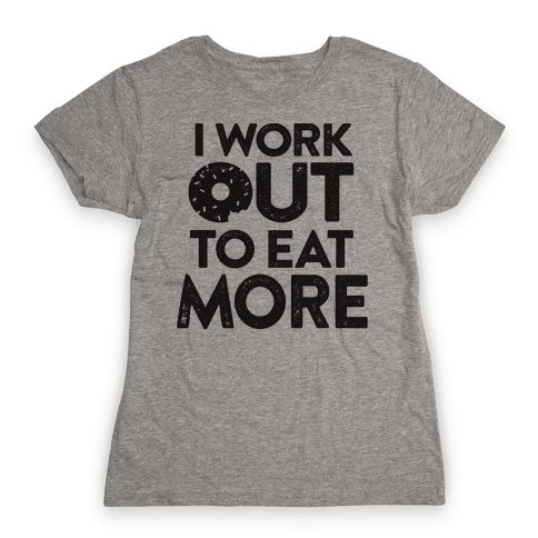 I Work Out To Eat More Womens T-Shirt