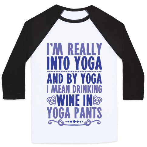 I'm Really Into Yoga (And By Yoga I Mean Drinking Wine In Yoga Pants) Baseball Tee