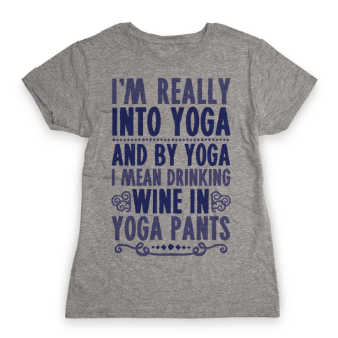 I'm Really Into Yoga (And By Yoga I Mean Drinking Wine In Yoga Pants) Womens T-Shirt