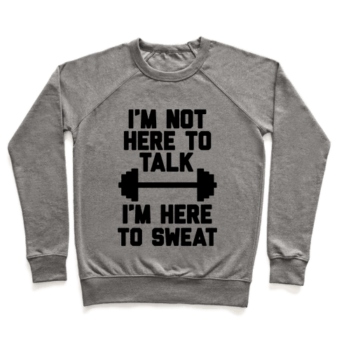 I'm Not Here To Talk I'm Here To Sweat Pullover