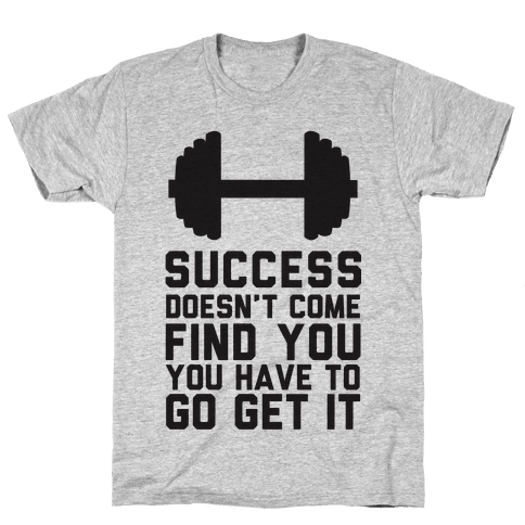 Success Doesn't Come Find You, You Have To Go Get It Mens T-Shirt