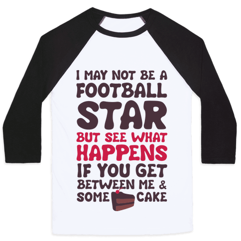 I May Not Be A Football Star (But Don't Get Between Me And Cake) Baseball Tee