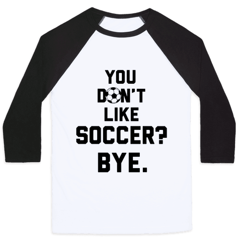 You Don't Like Soccer? Baseball Tee