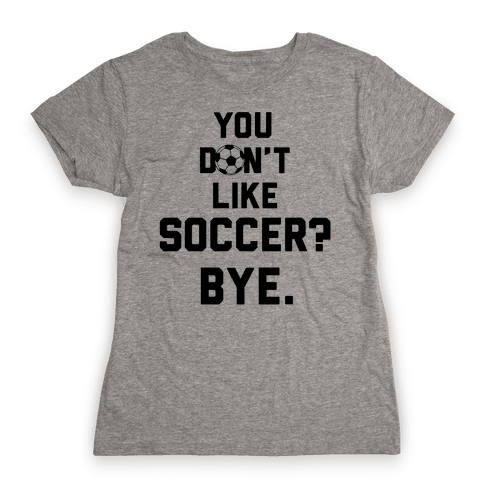 You Don't Like Soccer? Womens T-Shirt