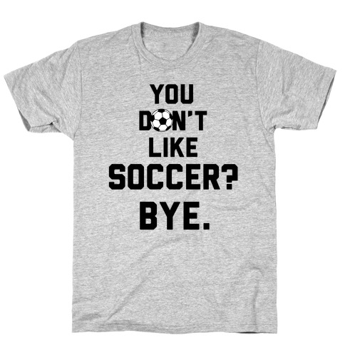 You Don't Like Soccer? T-Shirt