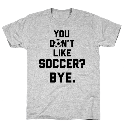 You Don't Like Soccer? Mens T-Shirt
