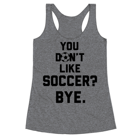 You Don't Like Soccer? Racerback Tank Top
