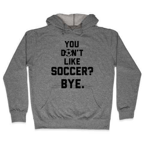 You Don't Like Soccer? Hooded Sweatshirt